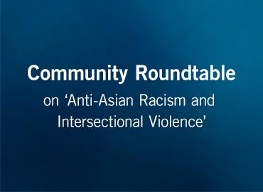 "Community roundtable on ""Anti-Asian Racism and Intersectional Violence"""